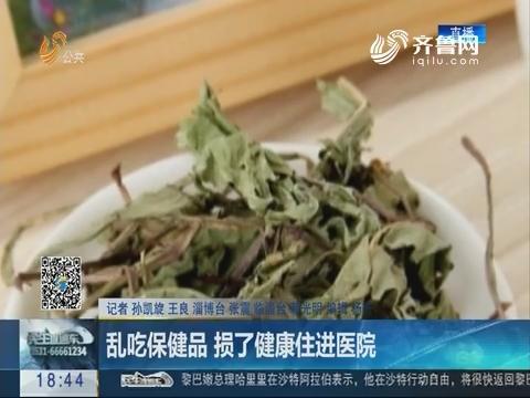 淄博:乱吃保健品 损了健康住进医院