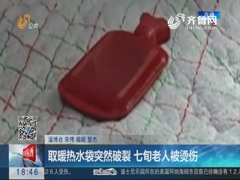淄博:取暖热水袋突然破裂 七旬老人被烫伤