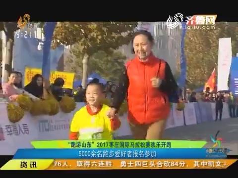 """""""跑游山东""""2017枣庄国际马拉松赛欢乐开跑 5000余名跑步爱好者报名参加"""
