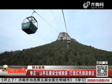【群众新闻】枣庄:山亭区建设全域旅游 打造红色旅游景区