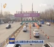 山东三座黄河大桥16日零时起终止收费