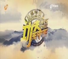 20171114《功夫王中王》:第一季 决战少林总决赛