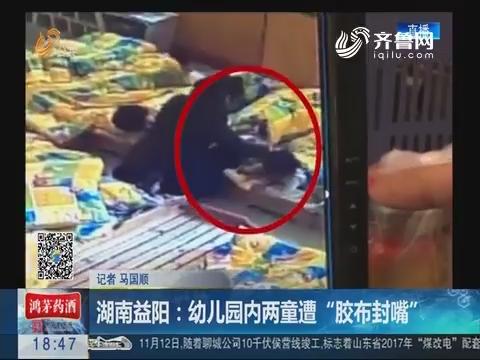 """湖南益阳:幼儿园内两童遭""""胶布封嘴"""""""