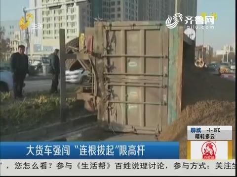 """济宁:大货车强闯 """"连根拔起""""限高杆"""