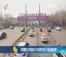 济南黄河大桥结束32年收费历史 16日起彻底免费