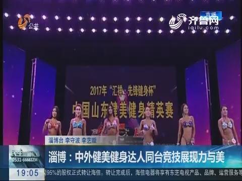 淄博:中外健美健身达人同台竞技展现力与美