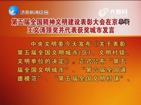 第五届全国精神文明建设表彰大会在北京举行 王文涛颁奖并代表获奖城市发言