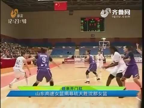【迎来开门红】山东高速女篮揭幕战大胜沈部女篮
