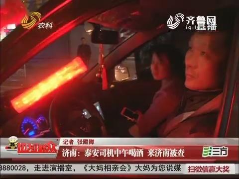 济南:泰安司机中午喝酒 来济南被查
