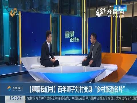 """【政事面对面】聊聊我们村:百年狮子刘村变身""""乡村旅游名片"""""""