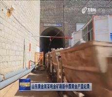 山东黄金双百吨金矿刷新中国黄金产量纪录
