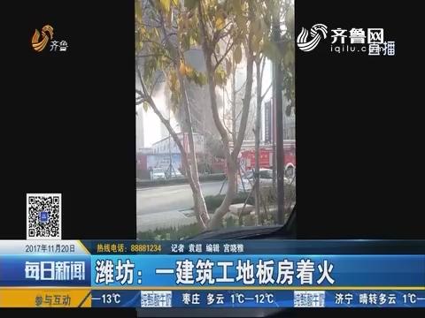 潍坊:一建筑工地板房着火