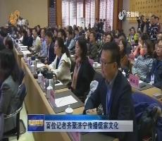 百位记者齐聚济宁传播儒家文化