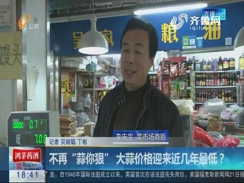 """济南:不再""""蒜你狠"""" 大蒜价格迎来近几年最低?"""