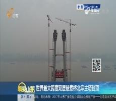【热点快搜】世界最大跨度双层悬索桥北岸主塔封顶
