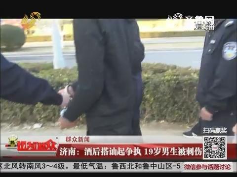 【群众新闻】济南:酒后搭讪起争执 19岁男生被刺伤