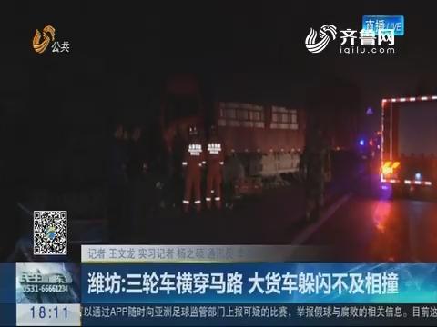 潍坊:三轮车横穿马路 大货车躲闪不及相撞