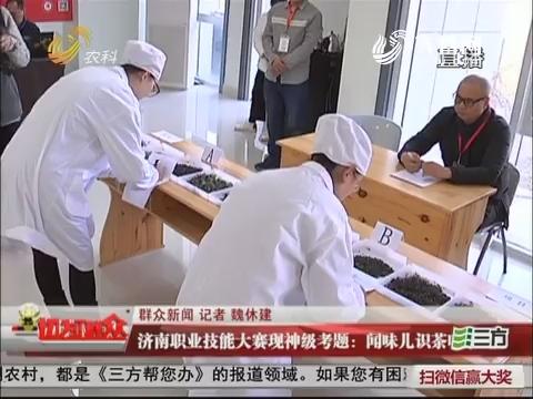 【群众新闻】济南职业技能大赛现神级考题:闻味儿识茶叶