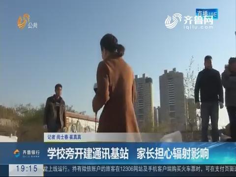 【重磅问政】济南:学校旁开建通讯基站 家长担心辐射影响