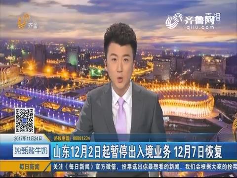 山东12月2日起暂停出入境业务 12月7日恢复