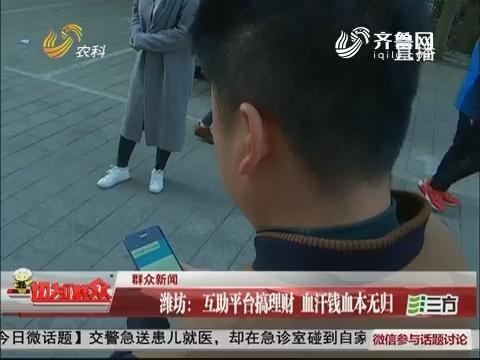 【群众新闻】潍坊:互助平台搞理财 血汗钱血本无归