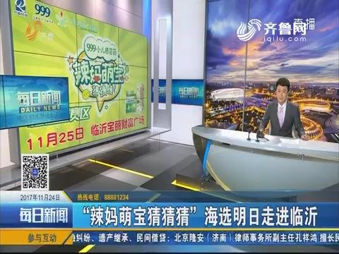 """""""辣妈萌宝猜猜猜""""海选11月25日走进临沂"""