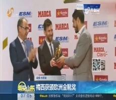 【热点快搜】梅西获颁欧洲金靴奖