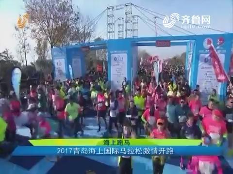 海上跑马:2017青岛海上国际马拉松激情开跑