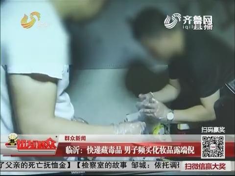 【群众新闻】临沂:快递藏毒品 男子频买化妆品露端倪