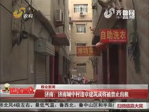 【群众新闻】济南:济南城中村违章建筑或将被禁止出租