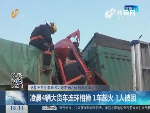 菏泽:凌晨4辆大货车连环相撞 1车起火 1人被困