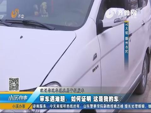 滕州:审车遇难题 如何证明这是我的车?