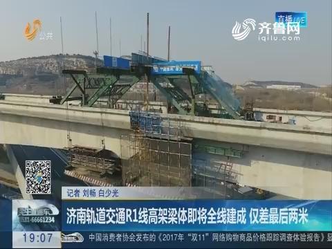 济南轨道交通R1线高架梁体即将全线建成 仅差最后两米