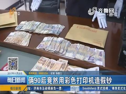 济南:俩90后竟然用彩色打印机造假钞