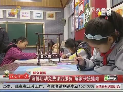 【群众新闻】淄博启动免费课后服务 解家长接娃难