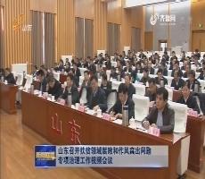 山东召开扶贫领域腐败和作风突出问题专项治理工作视频会议