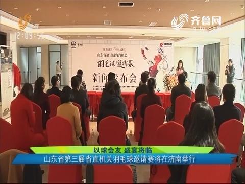 以球会友 盛宴将临:山东省第三届省直机关羽毛球邀请赛将在济南举行