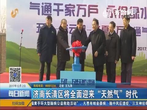 """济南长清区将全面迎来""""天然气""""时代"""