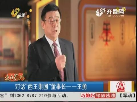 """【走在前列】对话""""西王集团""""董事长——王勇"""