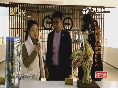 名师高徒:张志波和姚蓉蓉赴淄博学习琉璃制作技艺