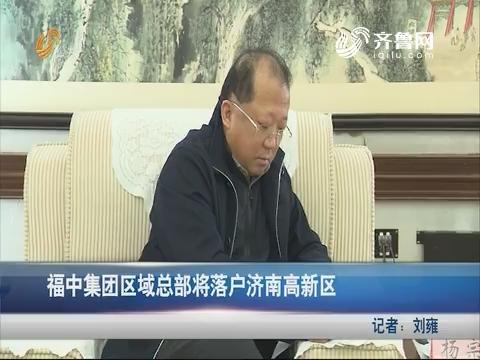 福中集团区域总部将落户济南高新区