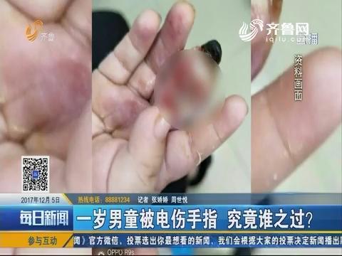 济南:一岁男童被电伤手指 究竟谁之过?