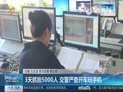 【问安齐鲁】济南:3天抓拍5000人 交警严查开车玩手机