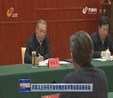 刘家义主持召开加快推进海洋强省建设座谈会