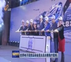 世界电子竞技运动会亚太总决赛落户胶州