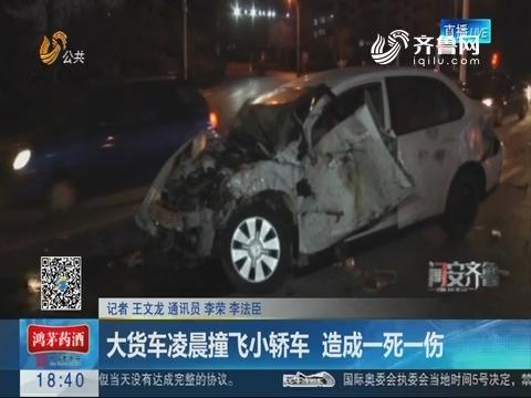 【问安齐鲁】潍坊:大货车凌晨撞飞小轿车 造成一死一伤