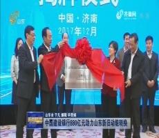 中国建设银行880亿元助力山东新旧动能转换