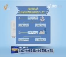 山东试行创业担保贷款 企业最高贷款300万元