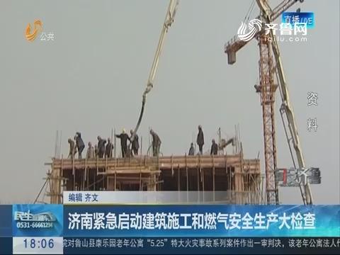 【问安齐鲁】济南紧急启动建筑施工和燃气安全生产大检查