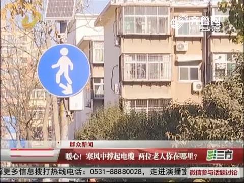 【群众新闻】济南:暖心!寒风中撑起电缆 两位老人你在哪里?